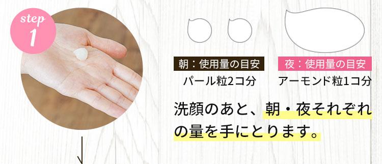 1.洗顔のあと、朝・夜それぞれの量を手にとります。
